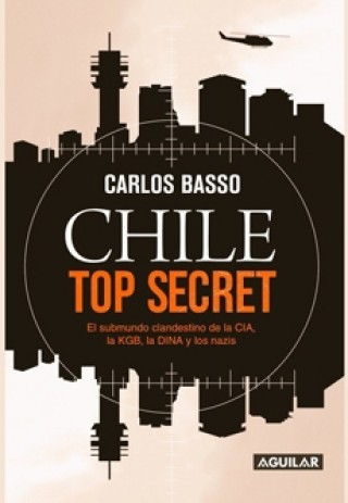 Chile Top Secret. El Submundo Clandestino De La CIA, La KGB, La DINA Y